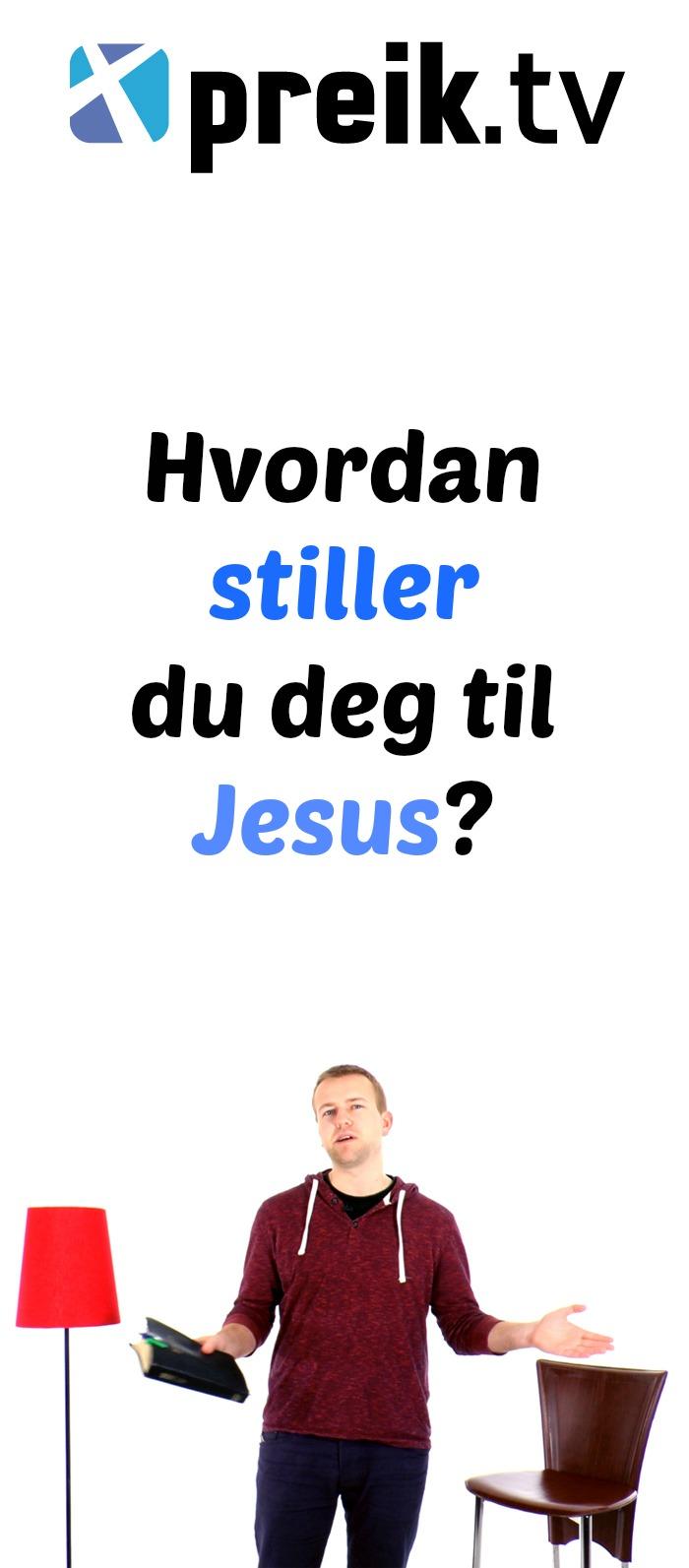 Hvordan stiller du deg til Jesus?